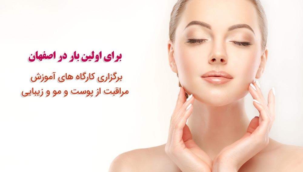 برگزاری کارگاه های آموزش مراقبت از پوست و مو و زيبايی در اصفهان