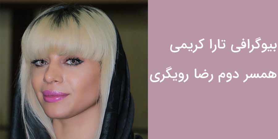 بیوگرافی کامل تارا کریمی همسر دوم رضا رویگری + تصاویر جدید