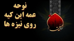 نوحه سوزناک عمه این کیه روی نیزه ها با مداحی محمد حسین شفیعی