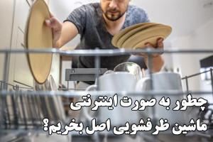 چطور به صورت اینترنتی ماشین ظرفشویی اصل بخریم ؟